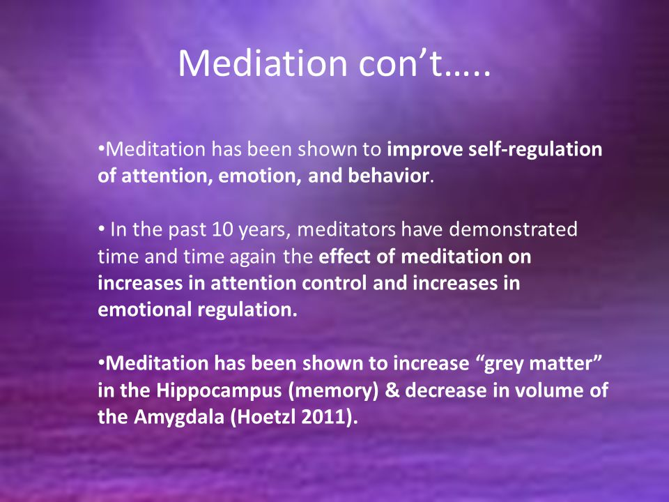 Mediation con't….. Meditation has been shown to improve self-regulation of attention, emotion, and behavior.