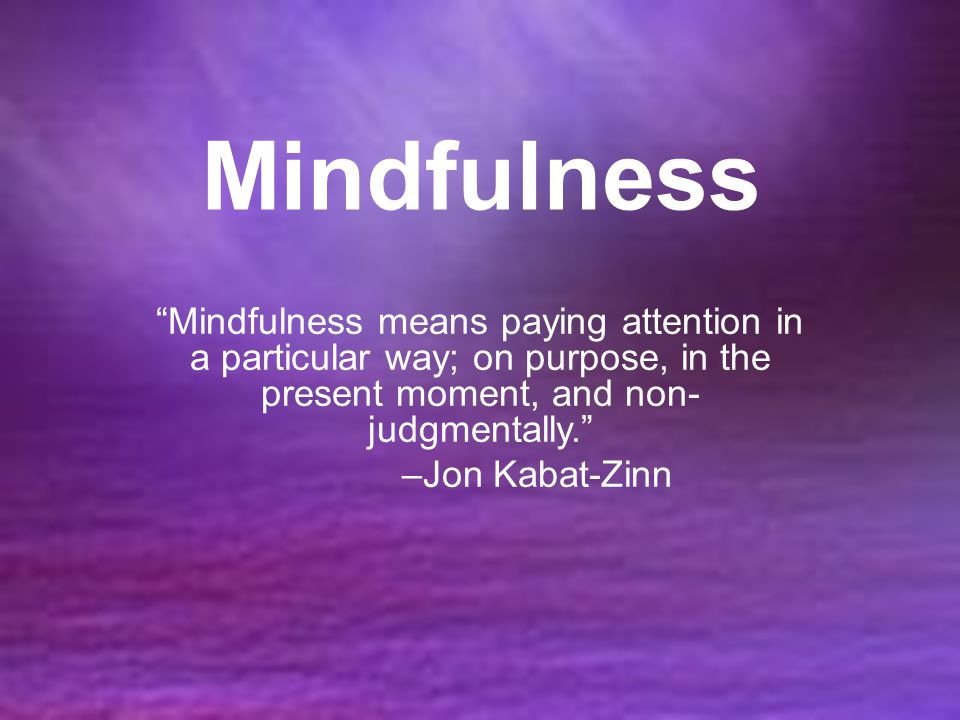 Mindfulness Mindfulness means paying attention in a particular way; on purpose, in the present moment, and non-judgmentally.