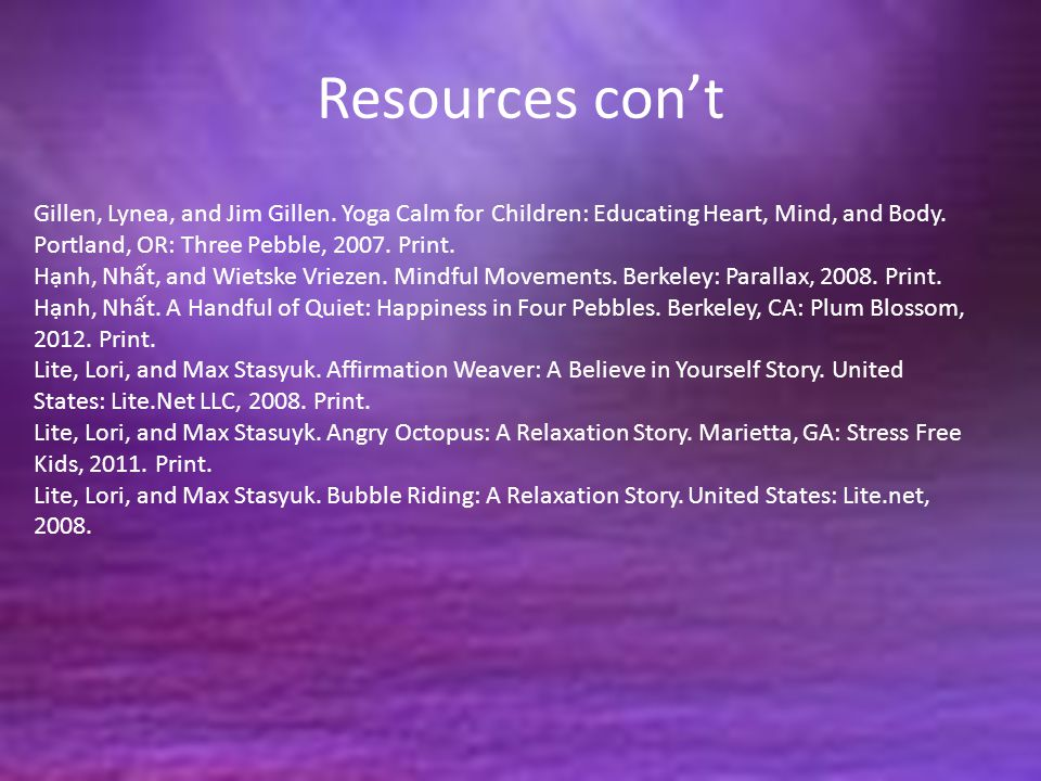 Resources con't Gillen, Lynea, and Jim Gillen. Yoga Calm for Children: Educating Heart, Mind, and Body. Portland, OR: Three Pebble, 2007. Print.
