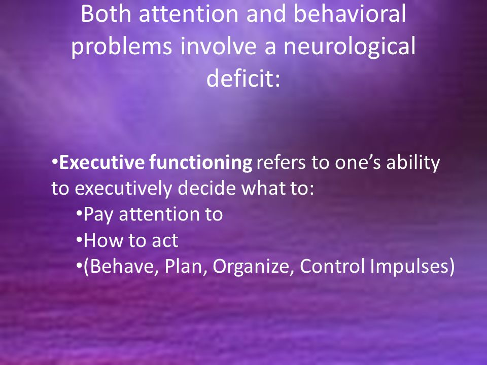 Both attention and behavioral problems involve a neurological deficit: