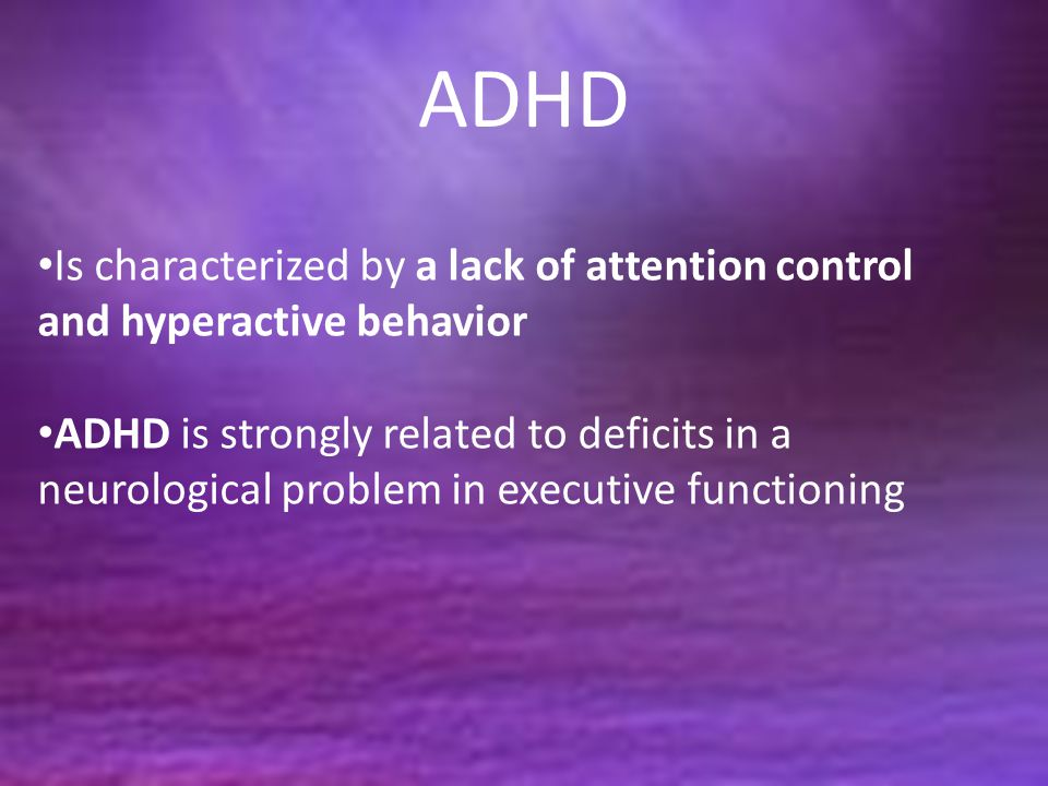ADHD Is characterized by a lack of attention control and hyperactive behavior.