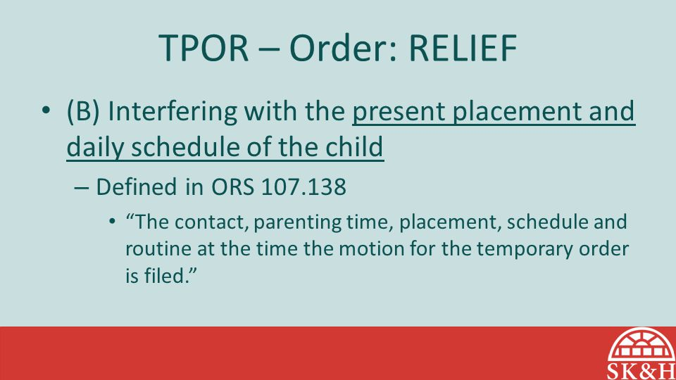 TPOR – Order: RELIEF (B) Interfering with the present placement and daily schedule of the child. Defined in ORS 107.138.