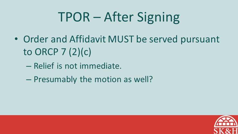 TPOR – After Signing Order and Affidavit MUST be served pursuant to ORCP 7 (2)(c) Relief is not immediate.