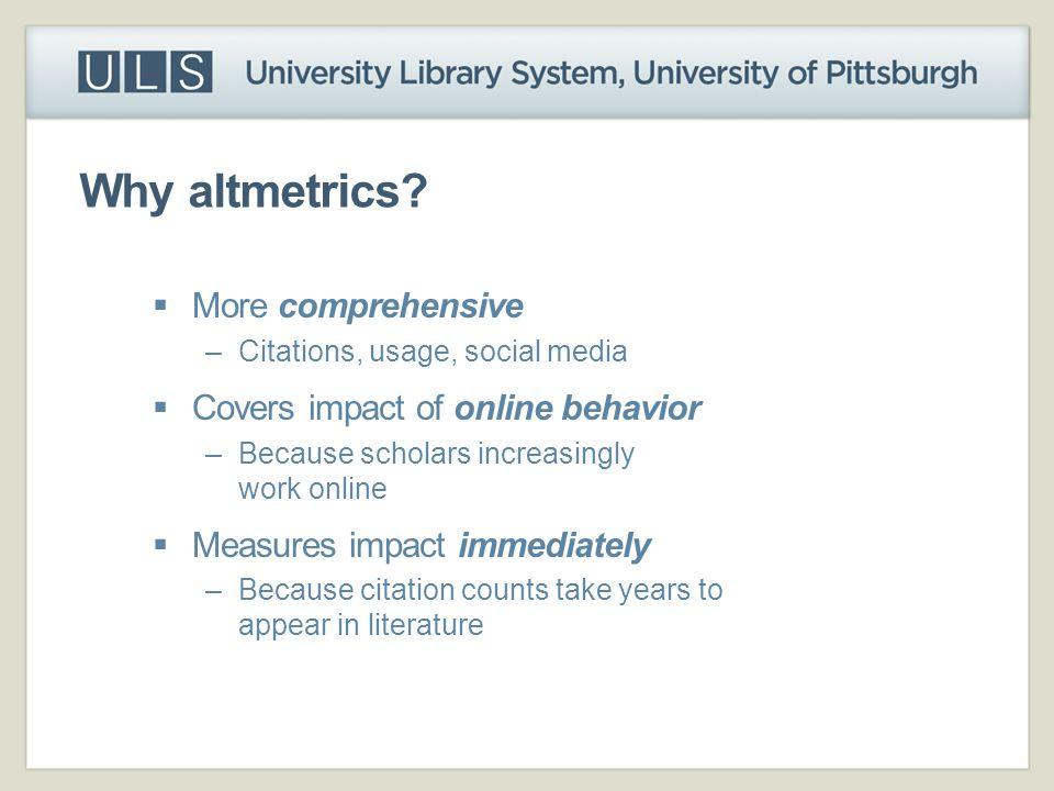 Why altmetrics More comprehensive Covers impact of online behavior