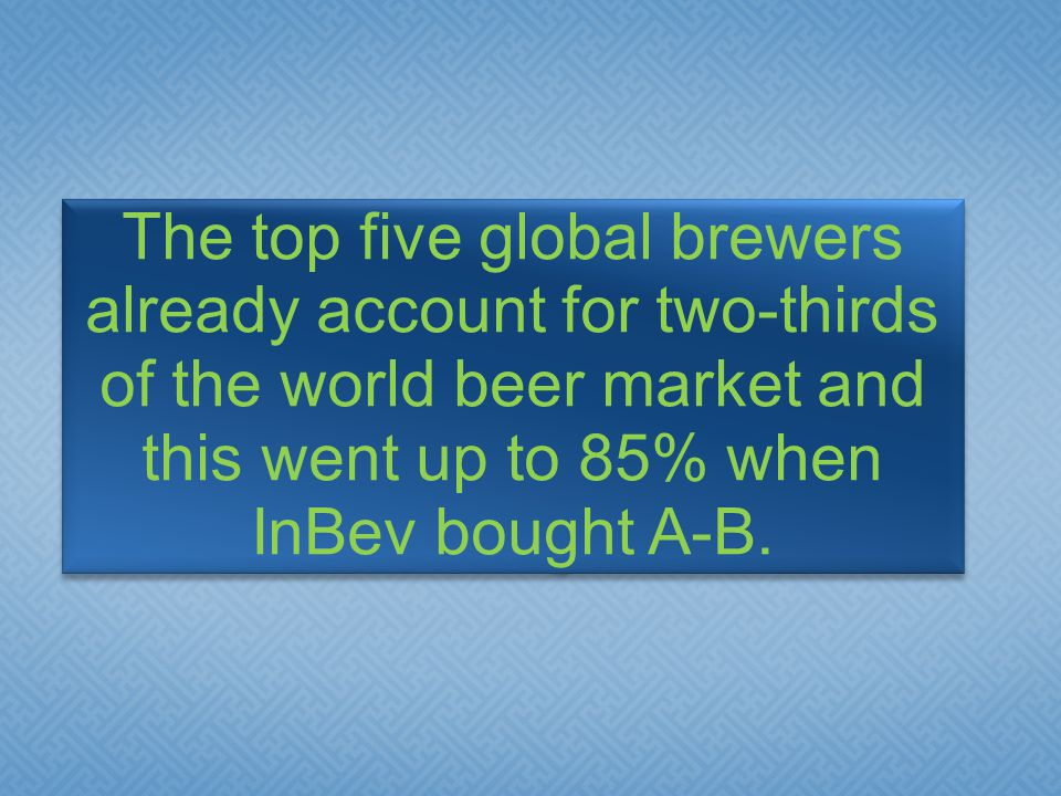 The top five global brewers already account for two-thirds of the world beer market and this went up to 85% when InBev bought A-B.