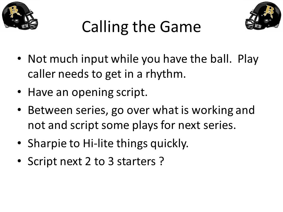 Calling the Game Not much input while you have the ball. Play caller needs to get in a rhythm. Have an opening script.