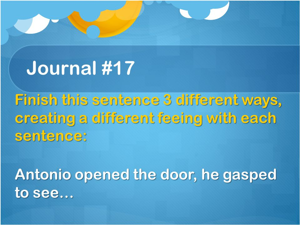 Journal #17 Finish this sentence 3 different ways, creating a different feeing with each sentence: Antonio opened the door, he gasped to see…