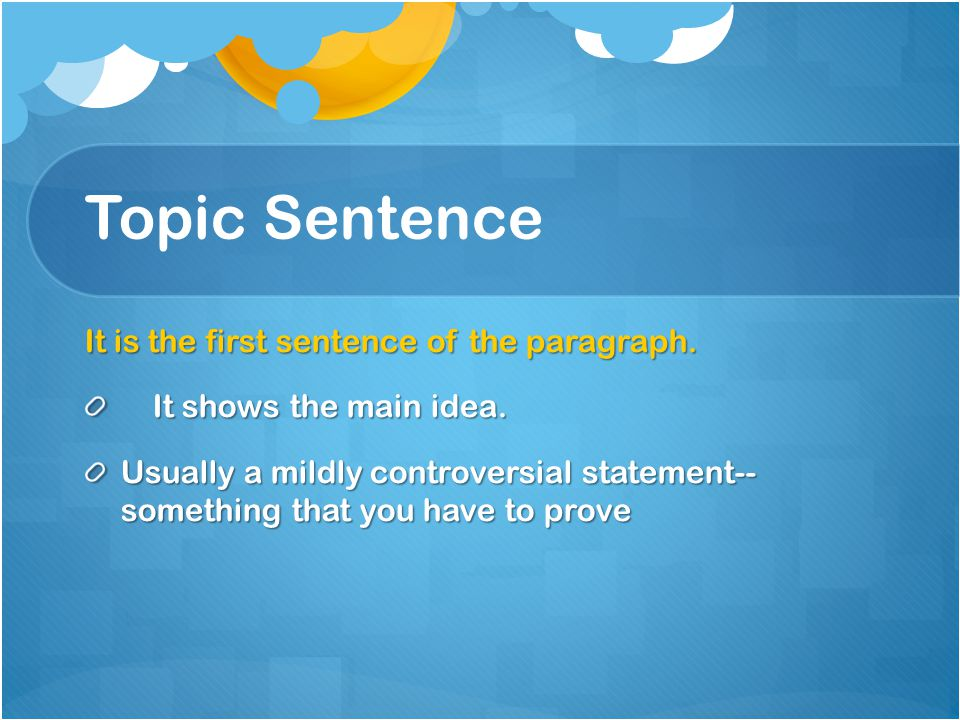 Topic Sentence It is the first sentence of the paragraph.