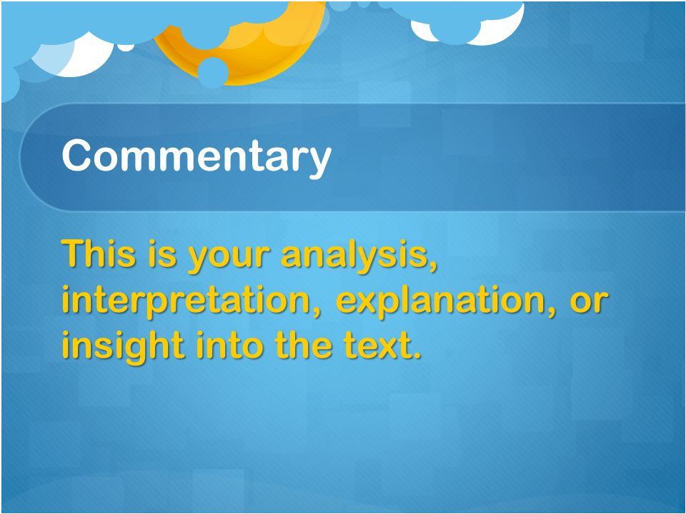Commentary This is your analysis, interpretation, explanation, or insight into the text.