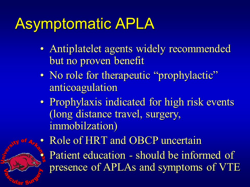 Asymptomatic APLA Antiplatelet agents widely recommended but no proven benefit. No role for therapeutic prophylactic anticoagulation.