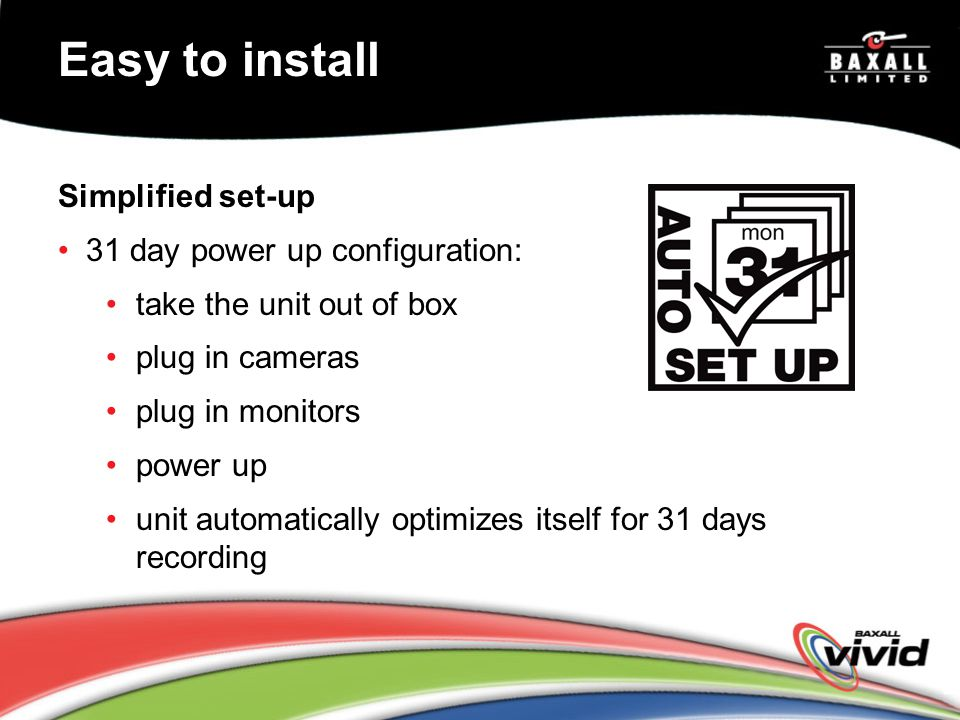 Easy to install Simplified set-up 31 day power up configuration: