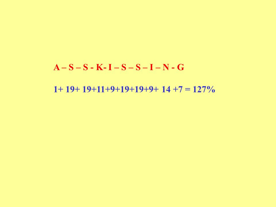A – S – S - K- I – S – S – I – N - G 1+ 19+ 19+11+9+19+19+9+ 14 +7 = 127%