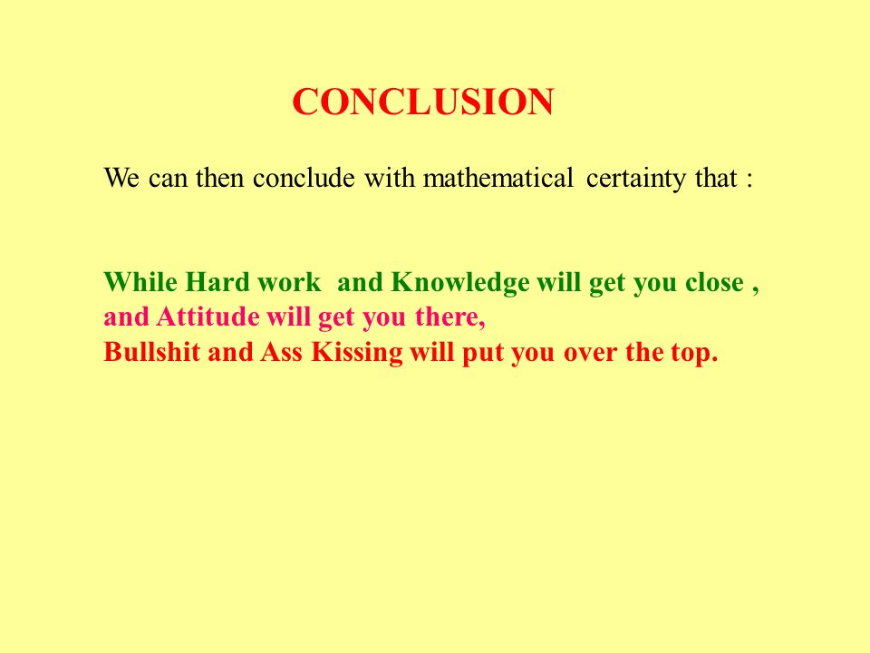 CONCLUSION We can then conclude with mathematical certainty that : While Hard work and Knowledge will get you close ,