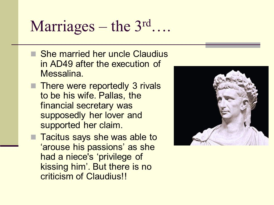 Marriages – the 3rd…. She married her uncle Claudius in AD49 after the execution of Messalina.