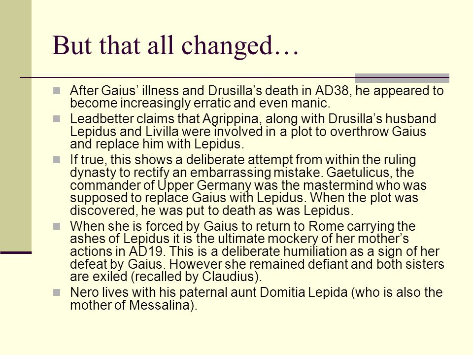 But that all changed… After Gaius' illness and Drusilla's death in AD38, he appeared to become increasingly erratic and even manic.