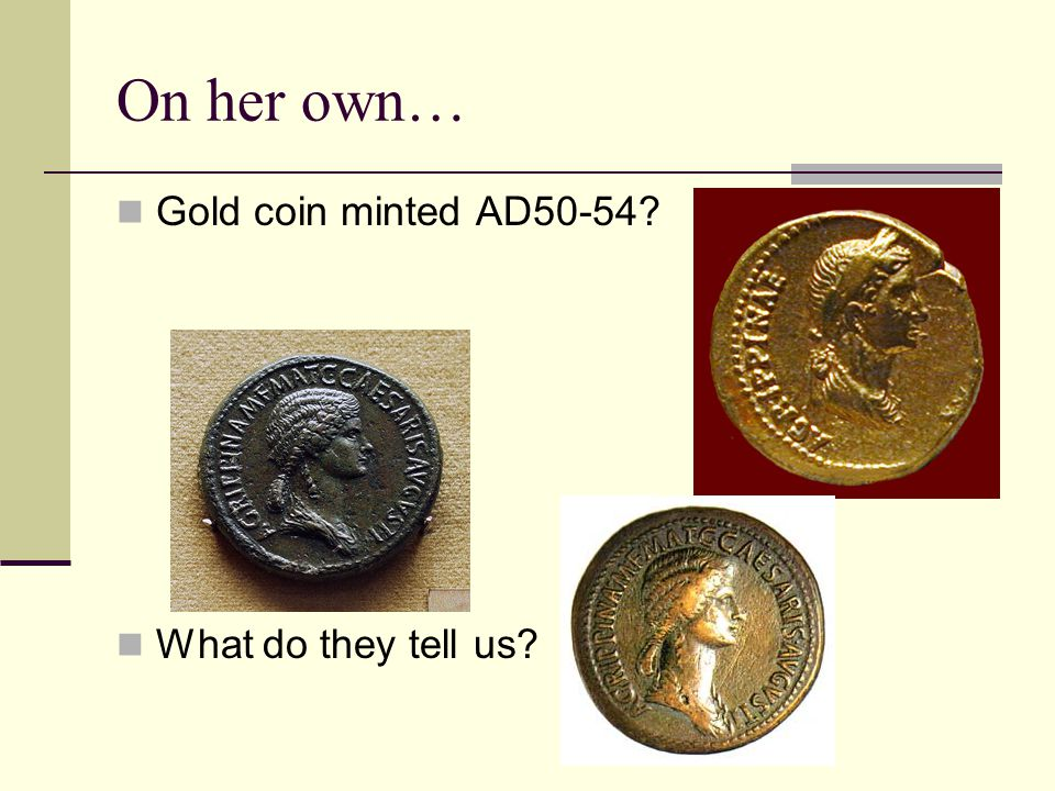 On her own… Gold coin minted AD50-54 What do they tell us