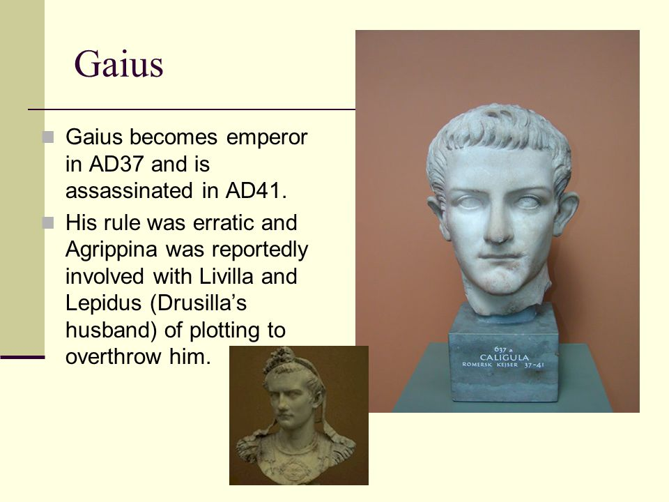 Gaius Gaius becomes emperor in AD37 and is assassinated in AD41.
