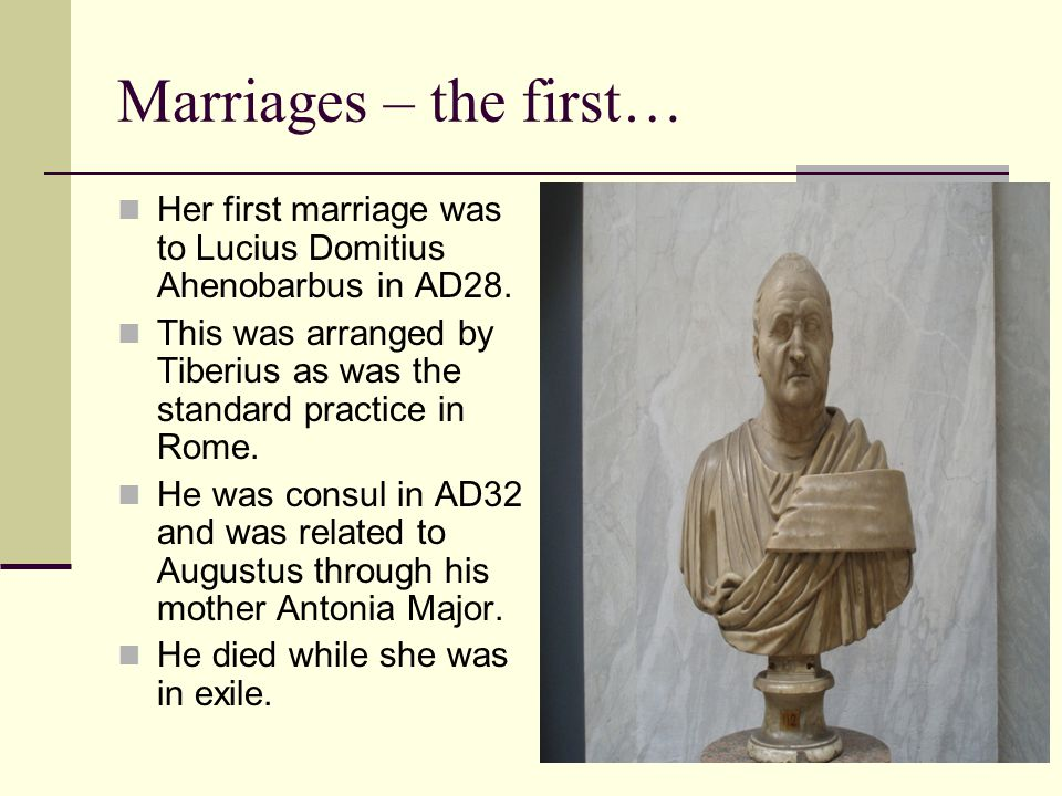 Marriages – the first… Her first marriage was to Lucius Domitius Ahenobarbus in AD28.