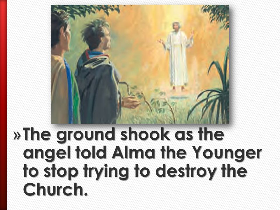 The ground shook as the angel told Alma the Younger to stop trying to destroy the Church.