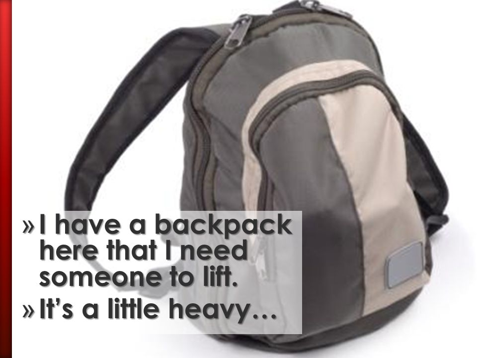 I have a backpack here that I need someone to lift.