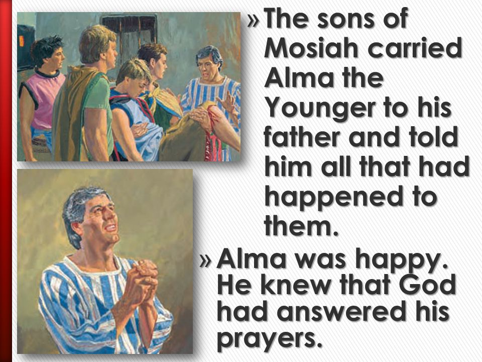 The sons of Mosiah carried Alma the Younger to his father and told him all that had happened to them.