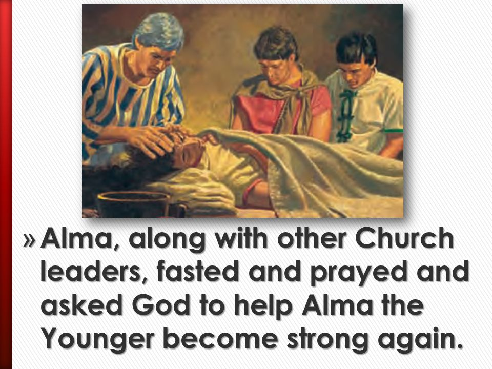 Alma, along with other Church leaders, fasted and prayed and asked God to help Alma the Younger become strong again.