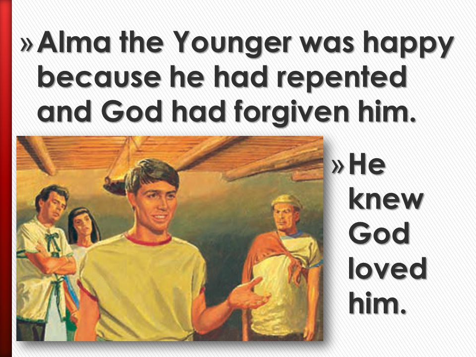 Alma the Younger was happy because he had repented and God had forgiven him.