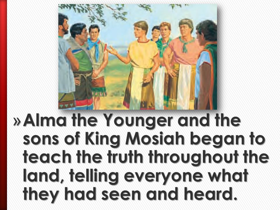 Alma the Younger and the sons of King Mosiah began to teach the truth throughout the land, telling everyone what they had seen and heard.