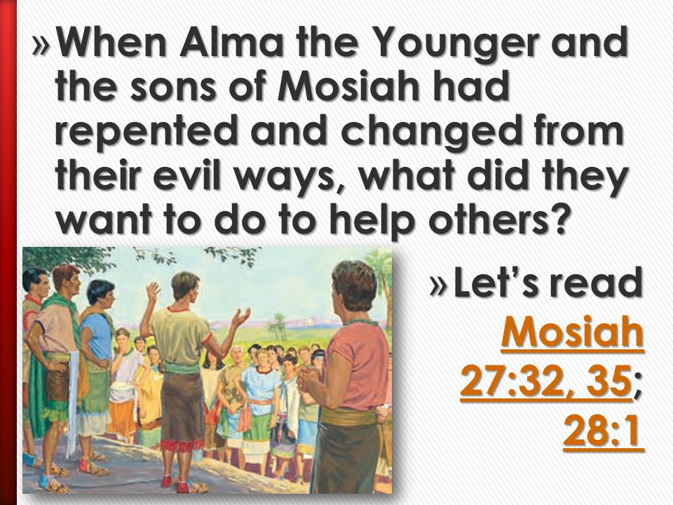 When Alma the Younger and the sons of Mosiah had repented and changed from their evil ways, what did they want to do to help others