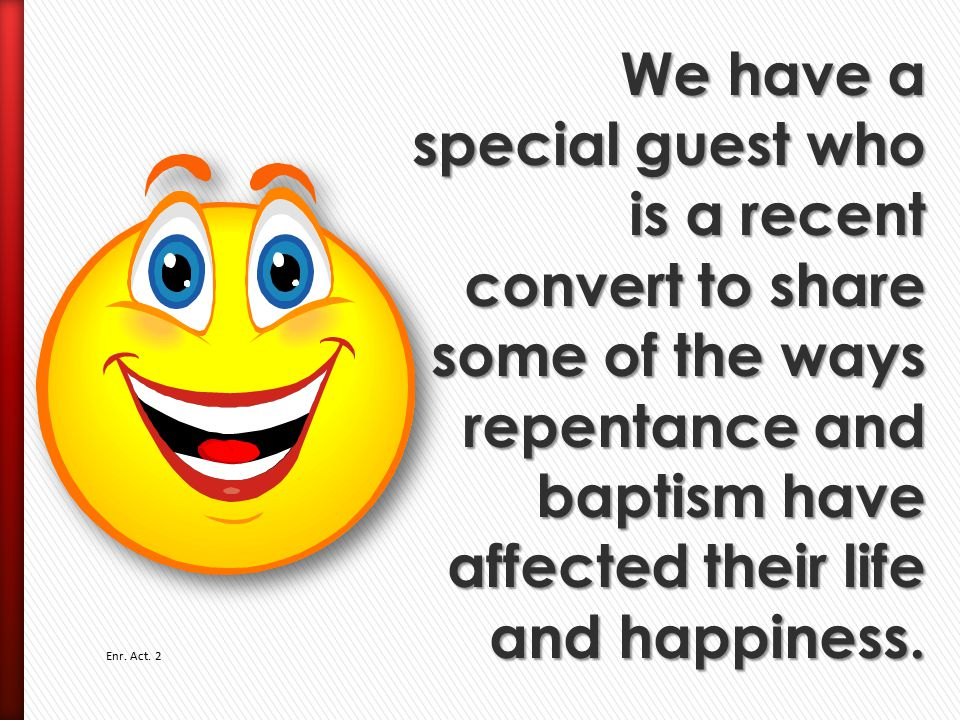 We have a special guest who is a recent convert to share some of the ways repentance and baptism have affected their life and happiness.