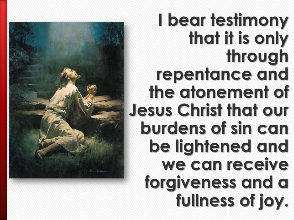 I bear testimony that it is only through repentance and the atonement of Jesus Christ that our burdens of sin can be lightened and we can receive forgiveness and a fullness of joy.