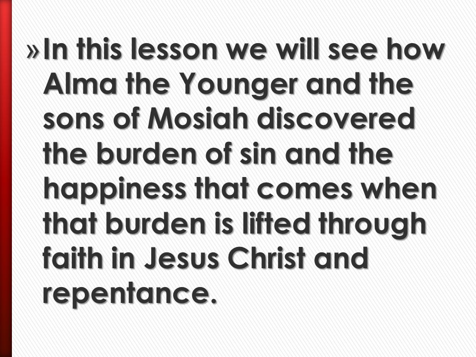 In this lesson we will see how Alma the Younger and the sons of Mosiah discovered the burden of sin and the happiness that comes when that burden is lifted through faith in Jesus Christ and repentance.