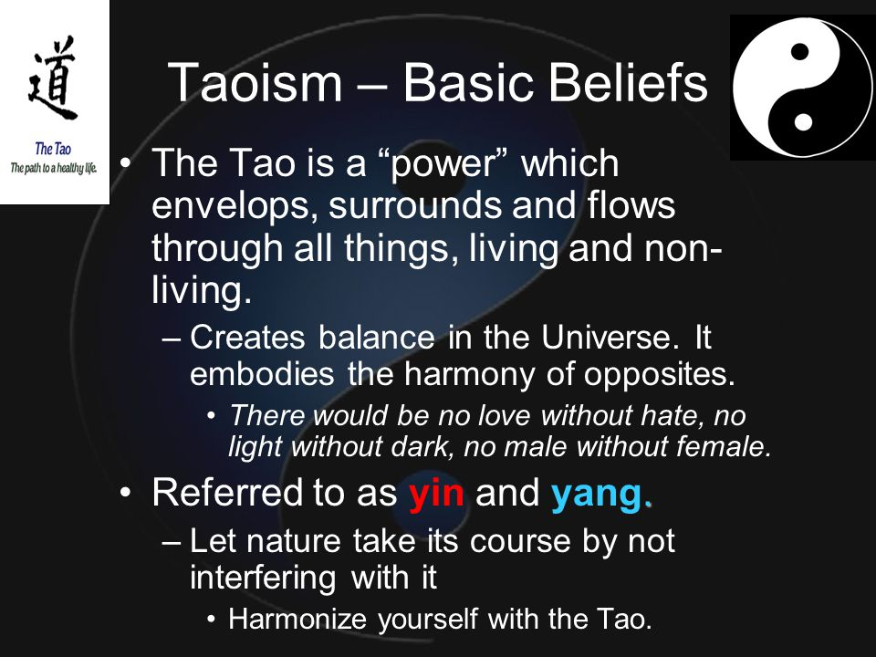Taoism – Basic Beliefs The Tao is a power which envelops, surrounds and flows through all things, living and non-living.