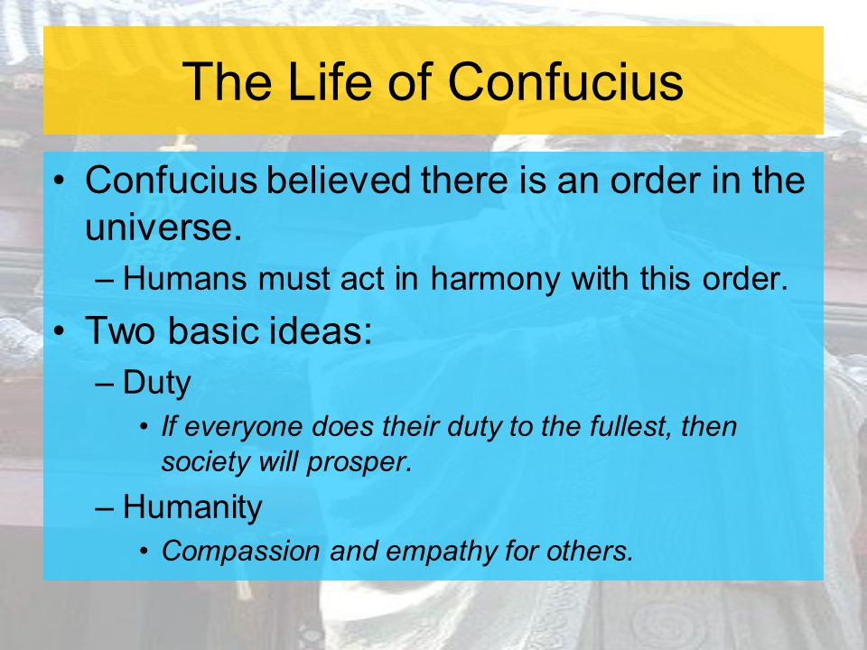 The Life of Confucius Confucius believed there is an order in the universe. Humans must act in harmony with this order.