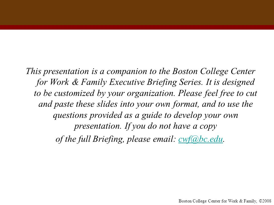 This presentation is a companion to the Boston College Center for Work & Family Executive Briefing Series. It is designed to be customized by your organization. Please feel free to cut and paste these slides into your own format, and to use the questions provided as a guide to develop your own presentation. If you do not have a copy