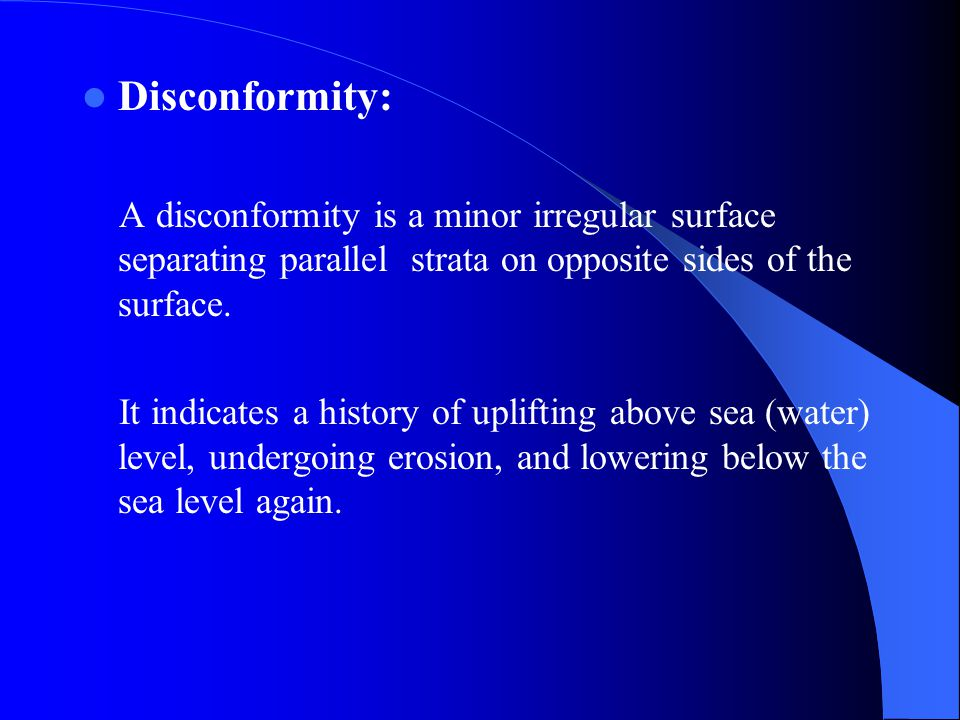 Disconformity: A disconformity is a minor irregular surface separating parallel strata on opposite sides of the surface.