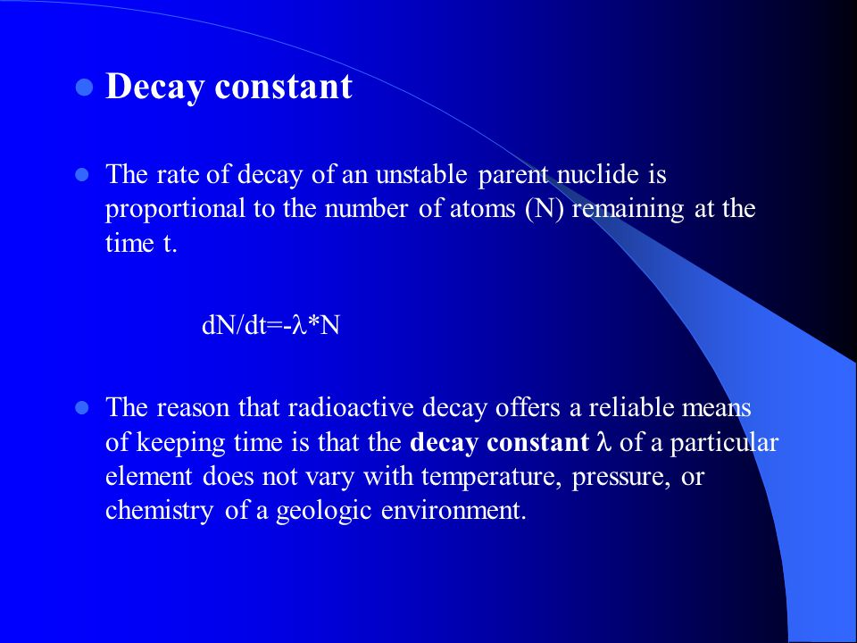 Decay constant The rate of decay of an unstable parent nuclide is proportional to the number of atoms (N) remaining at the time t.