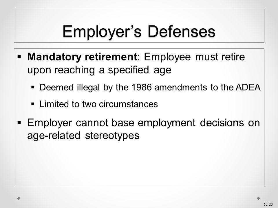 Employer's Defenses Mandatory retirement: Employee must retire upon reaching a specified age. Deemed illegal by the 1986 amendments to the ADEA.