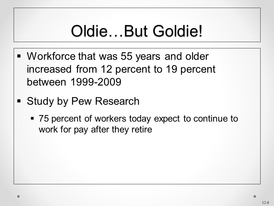 Oldie…But Goldie! Workforce that was 55 years and older increased from 12 percent to 19 percent between 1999-2009.