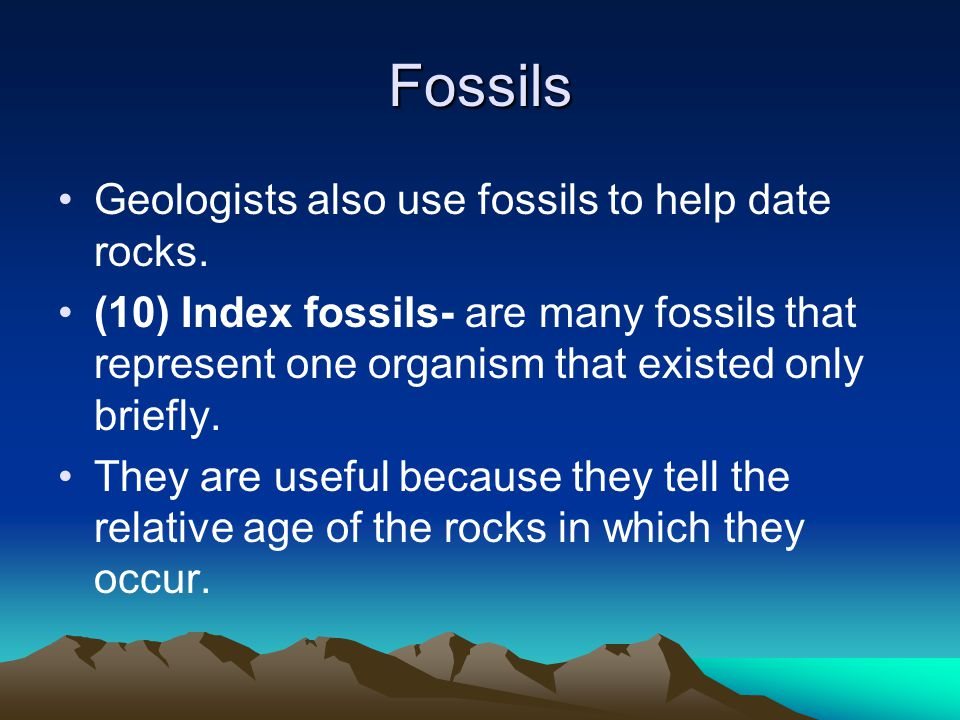 Fossils Geologists also use fossils to help date rocks.