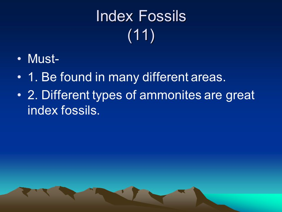 Index Fossils (11) Must- 1. Be found in many different areas.