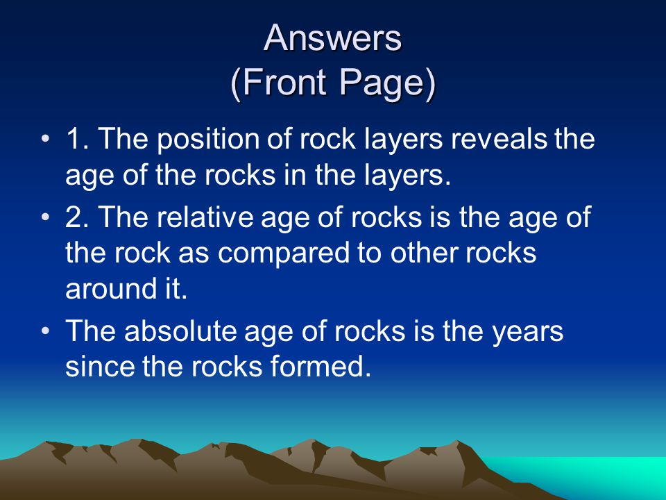 Answers (Front Page) 1. The position of rock layers reveals the age of the rocks in the layers.