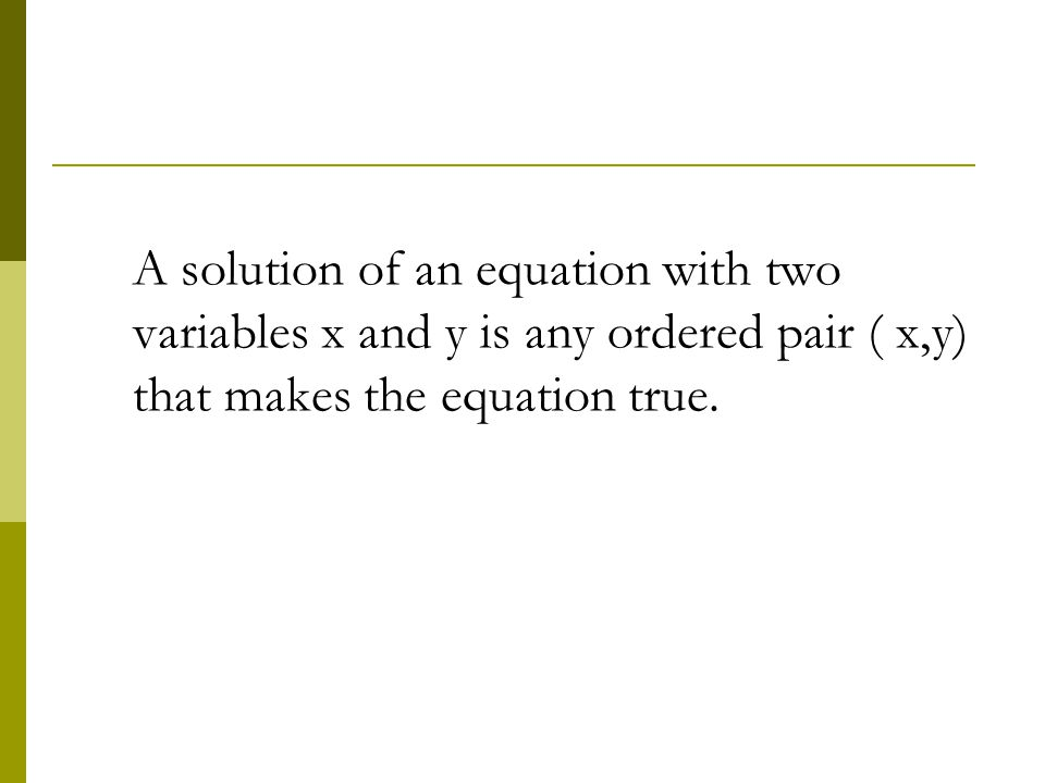 A solution of an equation with two variables x and y is any ordered pair ( x,y) that makes the equation true.