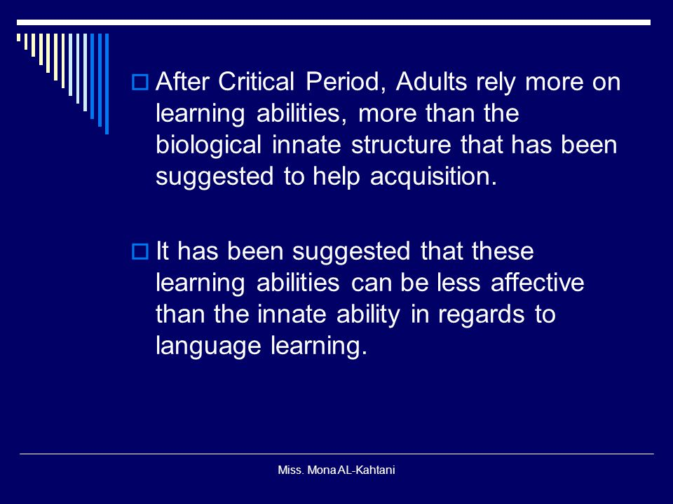 After Critical Period, Adults rely more on learning abilities, more than the biological innate structure that has been suggested to help acquisition.