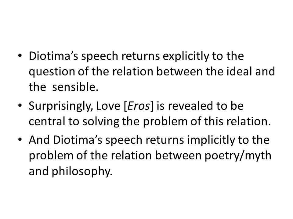 Diotima's speech returns explicitly to the question of the relation between the ideal and the sensible.