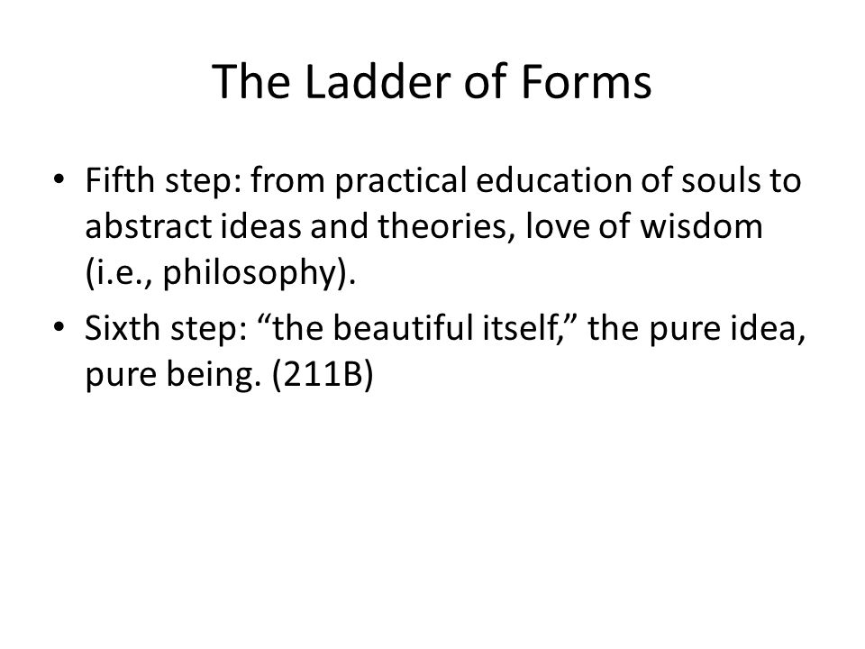 The Ladder of Forms Fifth step: from practical education of souls to abstract ideas and theories, love of wisdom (i.e., philosophy).
