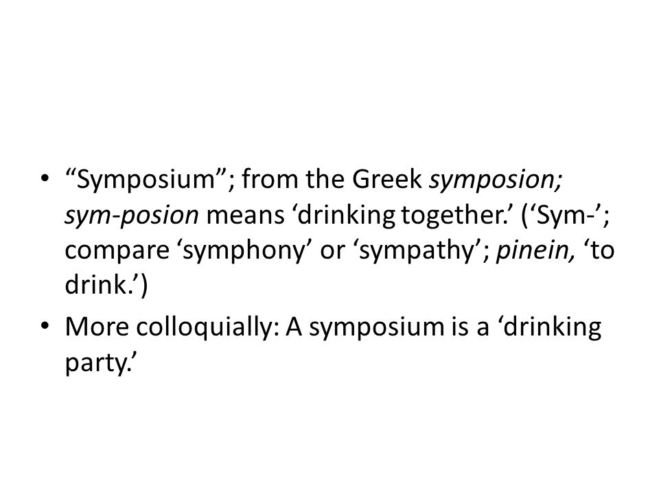 Symposium ; from the Greek symposion; sym-posion means 'drinking together.' ('Sym-'; compare 'symphony' or 'sympathy'; pinein, 'to drink.')