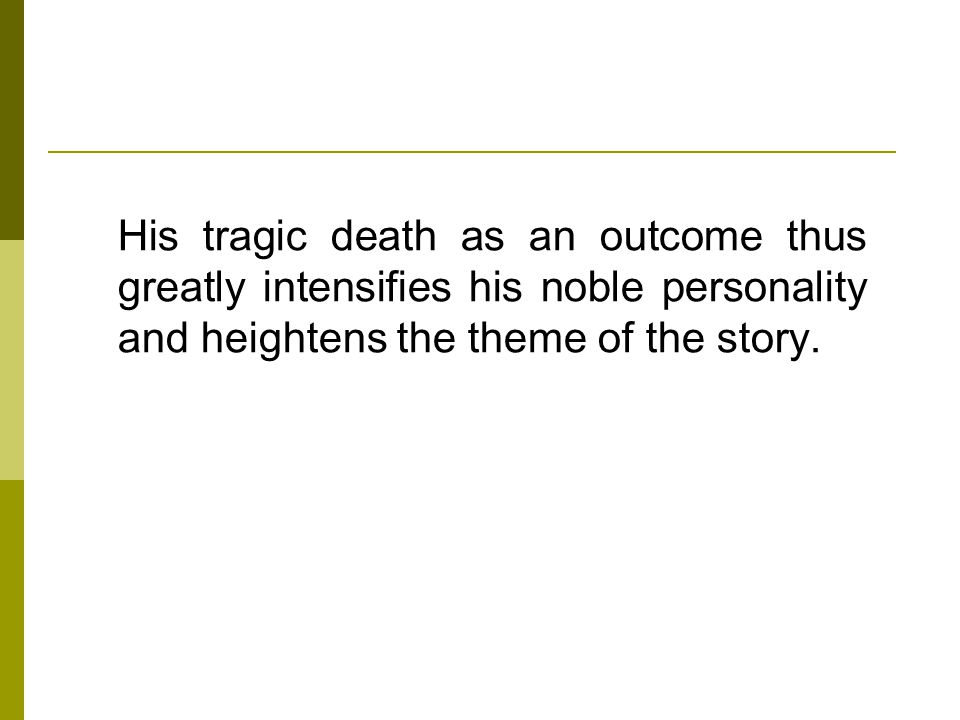 His tragic death as an outcome thus greatly intensifies his noble personality and heightens the theme of the story.