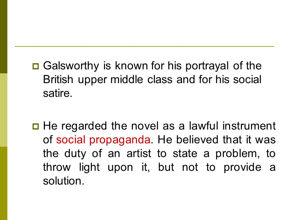 Galsworthy is known for his portrayal of the British upper middle class and for his social satire.
