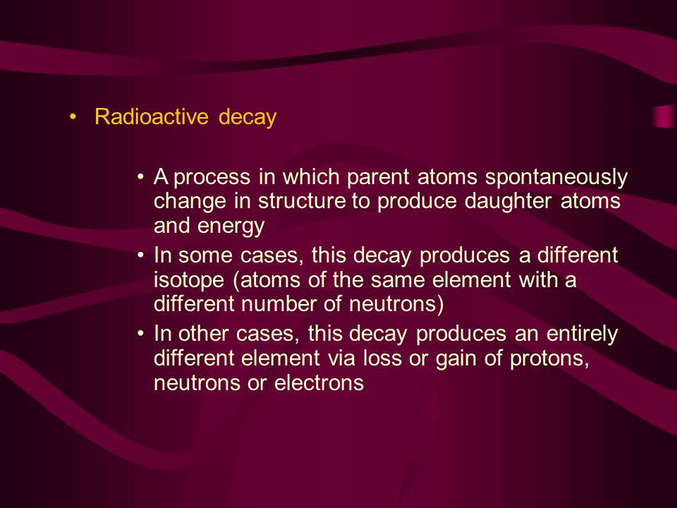 Radioactive decay A process in which parent atoms spontaneously change in structure to produce daughter atoms and energy.